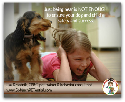 Parents: Why being near your child and dog is not enough to ensure your child and pet's safety. And some parenting tips on helping your child and dog's relationship succeed.